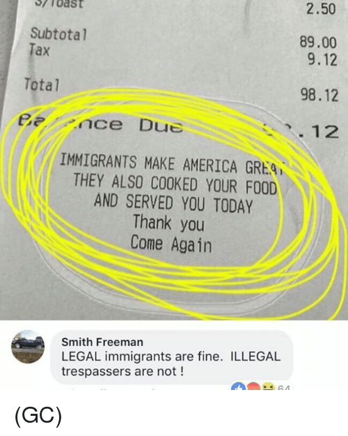 America, Food, and Memes: 2.50  Subtotal  ax  89.00  9.12  98.12  12  Total  Bnce Due  IMMIGRANTS MAKE AMERICA GREA  THEY ALSO COOKED YOUR FOOD  AND SERVED YOU TODAY  Thank you  Come Again  Smith Freeman  LEGAL immigrants are fine. ILLEGAL  trespassers are not ! (GC)
