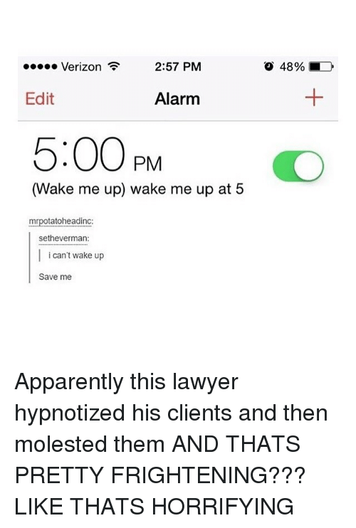 Apparently, Lawyer, and Memes: 2:57 PM  Verizon  Edit  Alarm  5:00 PM  (Wake me up) wake me up at 5  mrpotatoheadinc  Sethe Verman:  i can't wake up  Save me  48% LD Apparently this lawyer hypnotized his clients and then molested them AND THATS PRETTY FRIGHTENING??? LIKE THATS HORRIFYING