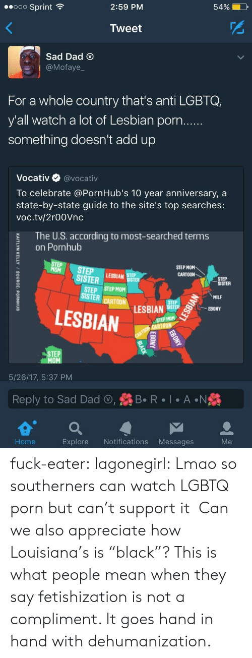 """Dad, Lmao, and Milf: 2:59 PM  54%  ..ooo Sprint  Tweet  Sad Dad  @Mofaye  For a whole country that's anti LGBTQ,  y'all watch a lot of Lesbian porn  something doesn't add up  Vocativ @vocativ  To celebrate @PornHub's 10 year anniversary, a  state-by-state guide to the site's top searches:  voc.tv/2r00Vnc  The U.S. according to most-searched terms  on Pornhub  TEP STEPAR  STEP MOM  CARTOON  SISTER  STEP  SISTER  STEP STEP MOM  ISTER CARTOM LESBIAN  MILF  LESBIAN  STEP HOM  STEP  5/26/17, 5:37 PM  Reply to Sad Dad , R  A N  Home  Explore Notifications Messages fuck-eater: lagonegirl:     Lmao so southerners can watch LGBTQ porn but can't support it    Can we also appreciate how Louisiana's is """"black""""?     This is what people mean when they say fetishization is not a compliment. It goes hand in hand with dehumanization."""