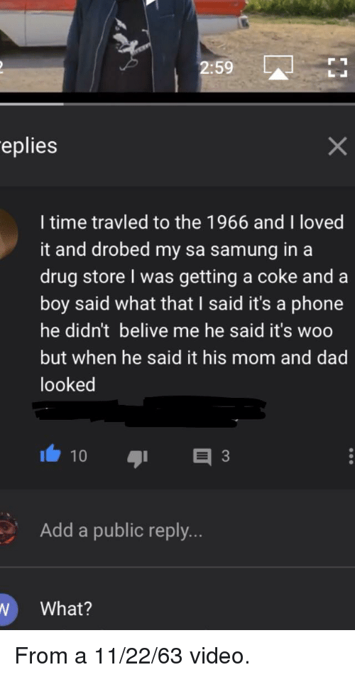 Dad, Phone, and Time: 2:59A  eplies  l time travled to the 1966 and I loved  it and drobed my sa samung in a  drug store I was getting a coke and a  boy said what that I said it's a phone  he didn't belive me he said it's woo  but when he said it his mom and dad  looked  Add a public reply..  W What?