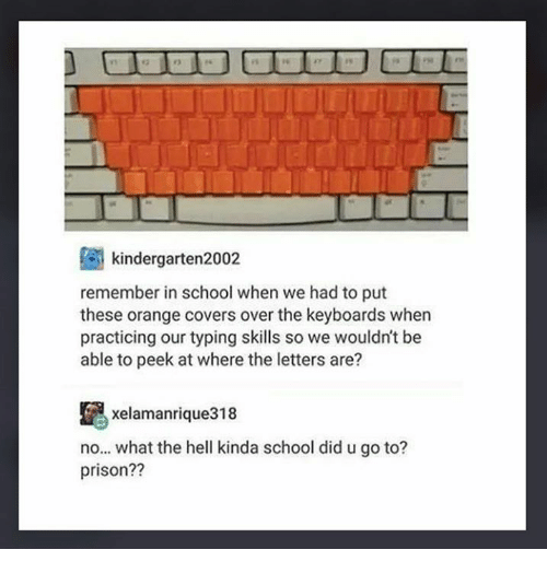 Memes, School, and Prison: 2  8%  kindergarten2002  remember in school when we had to put  these orange covers over the keyboards when  practicing our typing skills so we wouldn't be  able to peek at where the letters are?  昆  no... what the hell kinda school did u go to?  prison??  xelamanrigue318