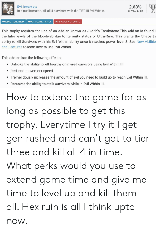 The Game, Game, and How To: 2.83%  Evil Incarnate  In a public match, kill all 4 survivors with the TIER III Evil Within.  ULTRA RARE  DIFFICULTY SPECIFIC  MULTIPLAYER ONLY  ONLINE REQUIRED  This trophy requires the use of an add-on known as Judith's Tombstone.This add-on is found i  the later levels of the bloodweb due to its rarity status of Ultra-Rare. This grants the Shape th  ability to kill Survivors with his Evil Within ability  once it reaches power level 3. See New Abilitie  and Features to learn how to use Evil Within.  This add-on has the following effects:  injured survivors using Evil Within II.  Unlocks the ability to kill healthy  or  Reduced movement speed.  Tremendously increases the amount of evil you need to build up to reach Evil Within IlI  Removes the ability to stalk survivors while in Evil Within II How to extend the game for as long as possible to get this trophy. Everytime I try it I get gen rushed and can't get to tier three and kill all 4 in time. What perks would you use to extend game time and give me time to level up and kill them all. Hex ruin is all I think upto now.