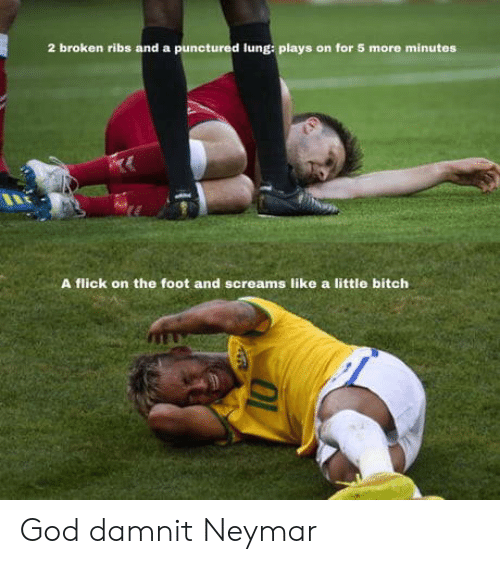Bitch, God, and Neymar: 2 broken ribs and a punctured lung: plays on for 5 more minutes  A flick on the foot and screams like a little bitch God damnit Neymar