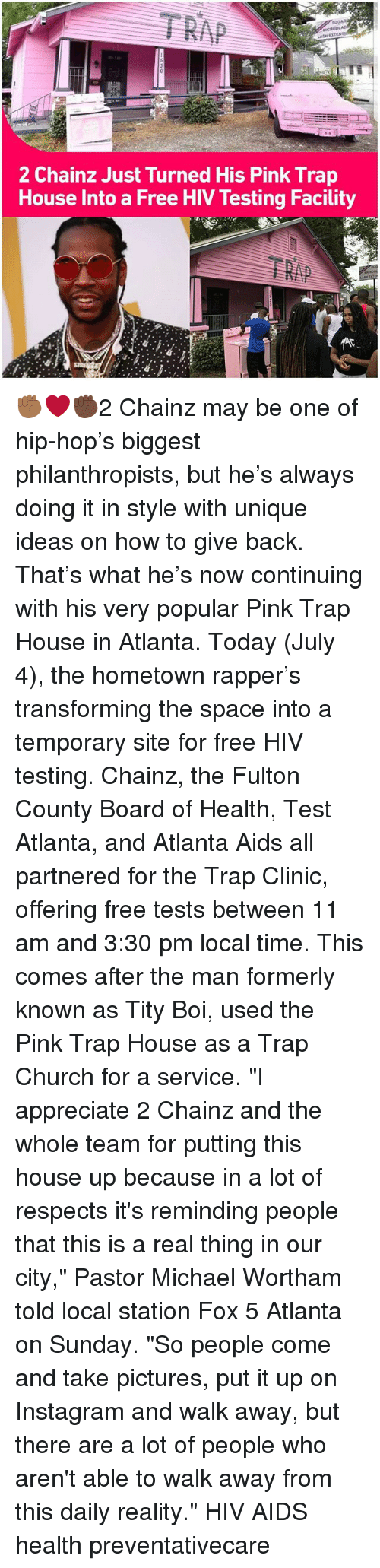 """Church, Instagram, and Memes: 2 Chainz Just Turned His Pink Trap  House Into a Free HIV Testing Facility ✊🏾❤✊🏿2 Chainz may be one of hip-hop's biggest philanthropists, but he's always doing it in style with unique ideas on how to give back. That's what he's now continuing with his very popular Pink Trap House in Atlanta. Today (July 4), the hometown rapper's transforming the space into a temporary site for free HIV testing. Chainz, the Fulton County Board of Health, Test Atlanta, and Atlanta Aids all partnered for the Trap Clinic, offering free tests between 11 am and 3:30 pm local time. This comes after the man formerly known as Tity Boi, used the Pink Trap House as a Trap Church for a service. """"I appreciate 2 Chainz and the whole team for putting this house up because in a lot of respects it's reminding people that this is a real thing in our city,"""" Pastor Michael Wortham told local station Fox 5 Atlanta on Sunday. """"So people come and take pictures, put it up on Instagram and walk away, but there are a lot of people who aren't able to walk away from this daily reality."""" HIV AIDS health preventativecare"""