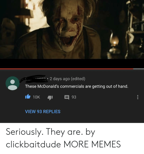 Dank, McDonalds, and Memes: 2 days ago (edited)  These McDonald's commercials are getting out of hand.  E 93  10K  VIEW 93 REPLIES Seriously. They are. by clickbaitdude MORE MEMES