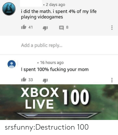 Fucking, Life, and Tumblr: 2 days ago  i did the math, i spent 4% of my life  playing videogames  Add a public reply...  16 hours ago  I spent 100% fucking your mom  XBOX 100  LIVE srsfunny:Destruction 100