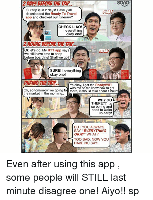 """Bad, Memes, and How To: 2 DAYS BEFORE THE TRIP..  SGAG  Our trip is in 2 days! Have y'al  downloaded the Ready To Travel  app and checked our itinerary?  CHECK LIAO!  okay one!  Ok let's go! My RTT app says  we still have time to shop  before boarding! Shall we go?  SURE! I everything  okay one!  Ya okay, I got the ReadyWiFi  with me so we know how to get  Ok, so tomorrow we going tol there, it should take about 1 hour!  the market in the morning.  WHY GO  THERE?? It's  so boring and  need to wake  up early!  BUT YOU ALWAYS  SAY """"EVERYTHING  OKAY"""" WHAT?  TOO BAD, NOW YOU  HAVE NO SAY! Even after using this app <http:-bit.ly-2vuESqk>, some people will STILL last minute disagree one! Aiyo!! sp"""