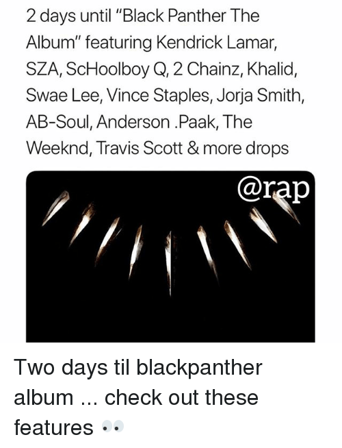 "Kendrick Lamar, Memes, and Rap: 2 days until ""Black Panther The  Album"" featuring Kendrick Lamar,  SZA, ScHoolboy Q, 2 Chainz, Khalid,  Swae Lee, Vince Staples, Jorja Smith,  AB-Soul, Anderson .Paak, The  Weeknd, Travis Scott & more drops  @rap Two days til blackpanther album ... check out these features 👀"