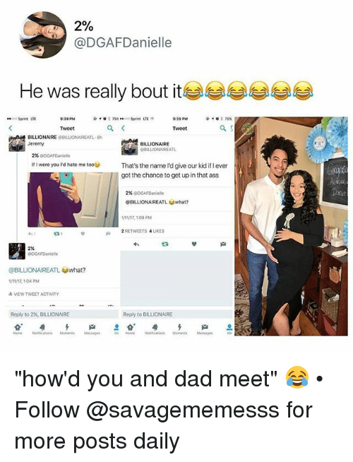 """Ass, Dad, and Memes: 2%  @DGAFDanielle  He was really bout it  Sprint LTE  Tweet  Tweet  BILLIONAIRE &BILLIONAIREATL-8h  Jeremy  BILLIONAIRE  BLLIONAIREATL  2% @DGAFDaniele  If I were you rd hate me too  That's the name l'd give our kid if l ever  got the chance to get up in that ass  2% @0GAFDanielle  @BILLIONAIREATL what?  1/11/17, 108 PM  2 RETWEETS 4 LIKES  231  邙  2%  DGAFDaniete  @BILLIONAIREATし@what?  11/17, 1.04 PM  VIEW TWEET ACTIVITY  Reply to 2%, BILLIONAIRE  Reply to BILLIONAIRE  Nasicaos MaesMessages  Hom  Noltications Mmes  Messages """"how'd you and dad meet"""" 😂 • Follow @savagememesss for more posts daily"""