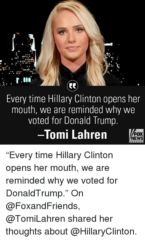 "Donald Trump, Hillary Clinton, and Memes: .2  Every time Hillary Clinton opens her  mouth, we are reminded why we  voted for Donald Trump.  Tomi Lahren  FOX  NEWS ""Every time Hillary Clinton opens her mouth, we are reminded why we voted for DonaldTrump."" On @FoxandFriends, @TomiLahren shared her thoughts about @HillaryClinton."