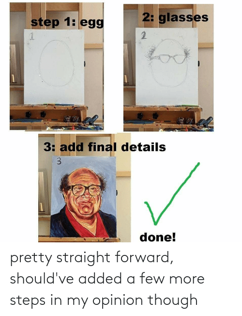 Glasses, Add, and Step: 2: glasses  step 1: egg  2.  look  3: add final details  done!  3. pretty straight forward, should've added a few more steps in my opinion though