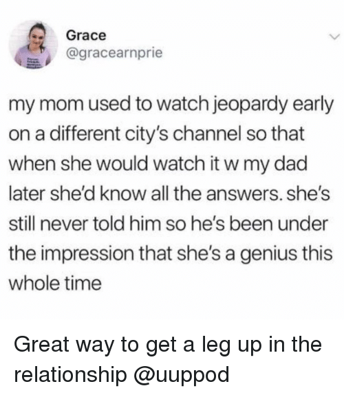 Dad, Jeopardy, and Genius: 2 Grace  agracearnprie  my mom used to watch jeopardy early  on a different city's channel so that  when she would watch it w my dad  later she'd know all the answers. she's  still never told him so he's been under  the impression that she's a genius this  whole time Great way to get a leg up in the relationship @uuppod