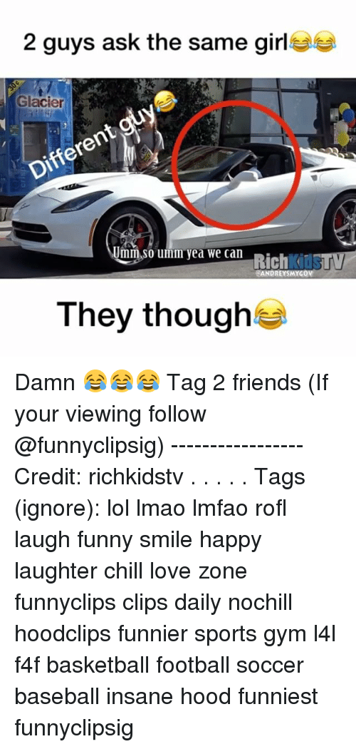 Baseball, Basketball, and Chill: 2 guys ask the same girl  Glacier  Umm So umm yea we can  Rich  it  RANDREYSMYGO  They though Damn 😂😂😂 Tag 2 friends (If your viewing follow @funnyclipsig) ----------------- Credit: richkidstv . . . . . Tags (ignore): lol lmao lmfao rofl laugh funny smile happy laughter chill love zone funnyclips clips daily nochill hoodclips funnier sports gym l4l f4f basketball football soccer baseball insane hood funniest funnyclipsig