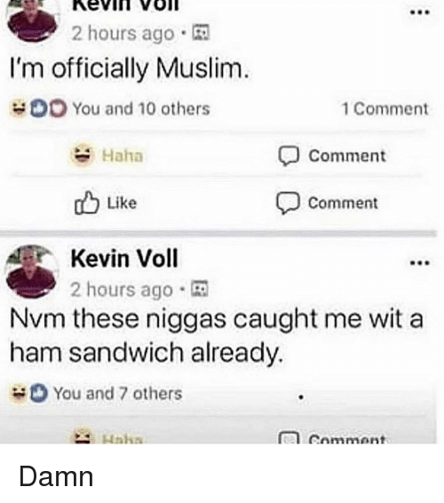 Memes, Muslim, and Haha: 2 hours ago  I'm officially Muslim  You and 10 others  1 Comment  Haha  Comment  db Like  comment  Kevin Voll  2 hours ago .  Nvm these niggas caught me wit a  ham sandwich already.  You and 7 others Damn