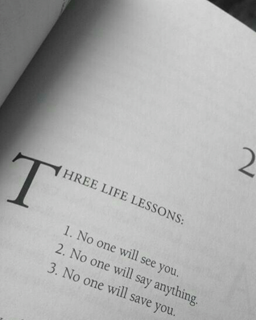 Life, Say Anything..., and One: 2  HREE LIFE LESSONS:  1. No one will see you  2. No one will say anything.  3. No one will save you.