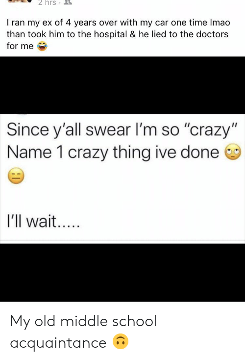 """Crazy, School, and Hospital: 2 hrs  I ran my ex of 4 years over with my car one time Imao  than took him to the hospital & he lied to the doctors  for me  Since y'all swear I'm so """"crazy""""  Name 1 crazy thing ive done  I'll wait.  HI My old middle school acquaintance 🙃"""
