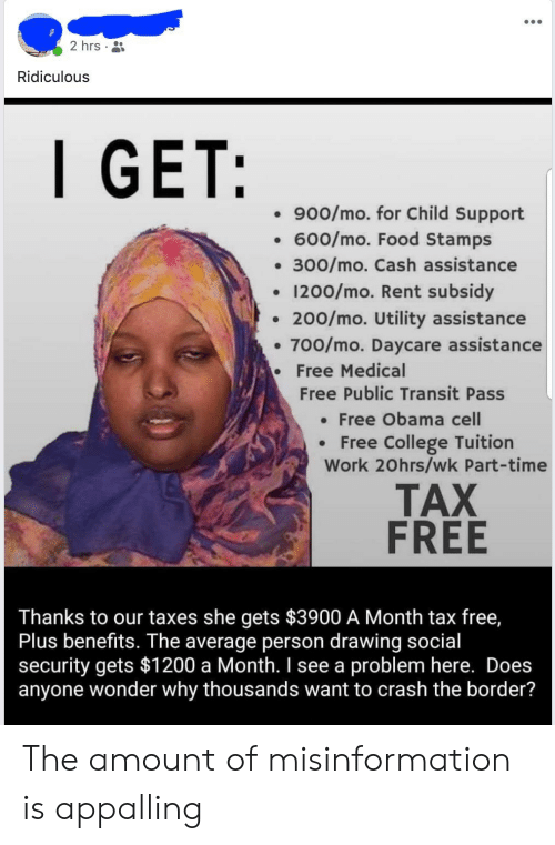 Child Support, College, and Food: 2 hrs  Ridiculous  .900/mo. for Child Support  600/mo. Food Stamps  300/mo. Cash assistance  1200/mo. Rent subsidy  . 200/mo. Utility assistance  . 700/mo. Daycare assistance  Free Medical  Free Public Transit Pass  Free Obama cell  Free College Tuition  Work 20hrs/wk Part-time  TAX  FREE  Thanks to our taxes she gets $3900 A Month tax free,  Plus benefits. The average person drawing social  security gets $1200 a Month. I see a problem here. Does  anyone wonder why thousands want to crash the border? The amount of misinformation is appalling