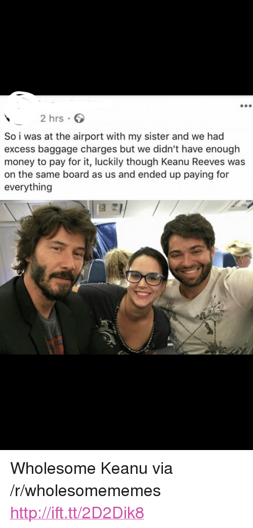"""Money, Http, and Wholesome: 2 hrs  So i was at the airport with my sister and we had  excess baggage charges but we didn't have enough  money to pay for it, luckily though Keanu Reeves was  on the same board as us and ended up paying for  everything <p>Wholesome Keanu via /r/wholesomememes <a href=""""http://ift.tt/2D2Dik8"""">http://ift.tt/2D2Dik8</a></p>"""