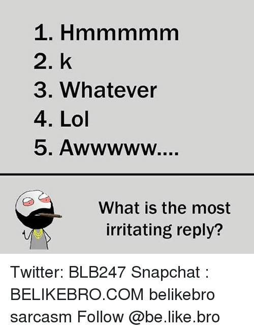 Memes, Sarcasm, and 🤖: 2. k  3. Whatever  4. Lol  What is the most  irritating reply? Twitter: BLB247 Snapchat : BELIKEBRO.COM belikebro sarcasm Follow @be.like.bro