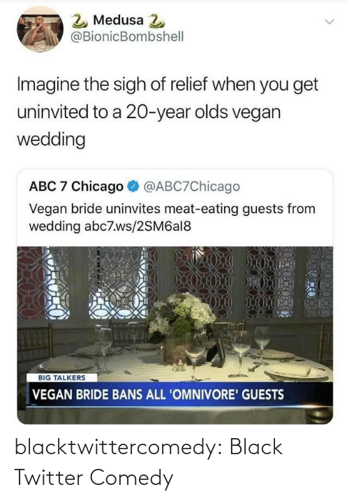 Abc, Chicago, and Tumblr: 2 Medusa 2  @BionicBombshell  Imagine the sigh of relief when you get  uninvited to a 20-year olds vegan  wedding  ABC 7 Chicago  @ABC7Chicago  Vegan bride uninvites meat-eating guests from  wedding abc7.ws/2SM6al8  BIG TALKERS  VEGAN BRIDE BANS ALL 'OMNIVORE' GUESTS blacktwittercomedy:  Black Twitter Comedy