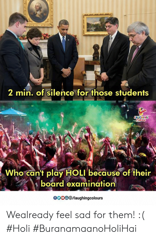Sad, Silence, and Indianpeoplefacebook: 2 min. of silence for those students  WhocanTplayİHOLI,because of their  board examination  0O00/laughingcolours Wealready feel sad for them! :( #Holi #BuranamaanoHoliHai