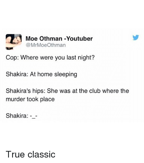 Club, Funny, and Shakira: 2 Moe Othman -Youtuber  MrMoeOthman  Cop: Where were you last night?  Shakira: At home sleeping  Shakira's hips: She was at the club where the  murder took place  Shakira True classic