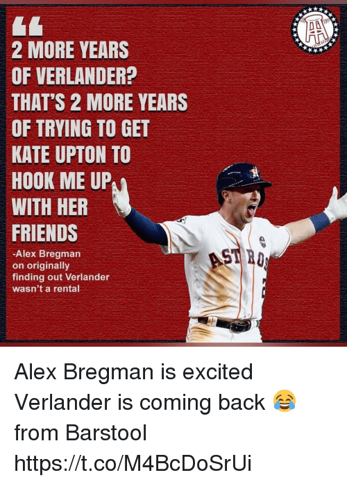 Friends, Kate Upton, and Memes: 2 MORE YEARS  OF VERLANDER?  THAT'S 2 MORE YEARS  OF TRYING TO GET  KATE UPTON TO  HOOK ME UP  WITH HER  FRIENDS  -Alex Bregman  on originally  finding out Verlander  wasn't a rental Alex Bregman is excited Verlander is coming back 😂  from Barstool https://t.co/M4BcDoSrUi