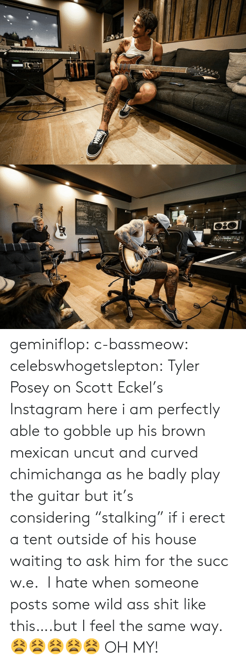 """Af, Instagram, and Tumblr: 2  Np১  CuFE  DEM geminiflop: c-bassmeow:   celebswhogetslepton: Tyler Posey on Scott Eckel's Instagram here i am perfectly able to gobble up his brown mexican uncut and curved chimichanga as he badly play the guitar but it's considering""""stalking"""" if i erect a tent outside of his house waiting to ask him for the succ w.e.   I hate when someone posts some wild ass shit like this….but I feel the same way. 😫😫😫😫😫  OH MY!"""