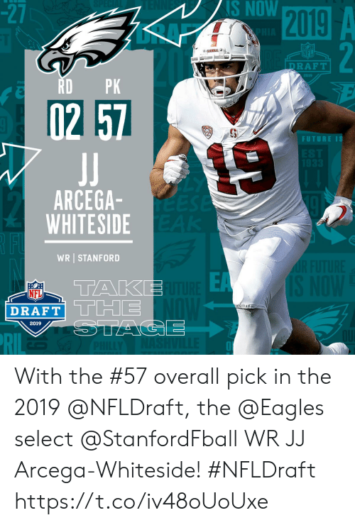 Philadelphia Eagles, Future, and Memes: -2  NS NOW  NFL  DRAFT  2019  RDPK  2  FUTURE IS  ARCEGA  WHITESIDE  WR STANFORD  EA  TAKE  NFL  DRAFT| L Limi  2019 With the #57 overall pick in the 2019 @NFLDraft, the @Eagles select @StanfordFball WR JJ Arcega-Whiteside! #NFLDraft https://t.co/iv48oUoUxe