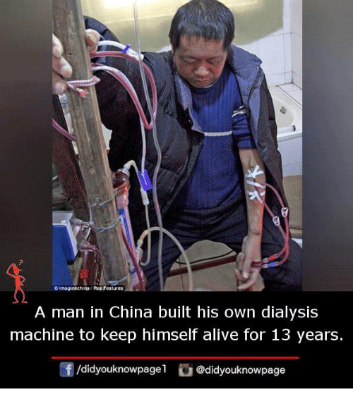 Alive, Memes, and China: 2  OImaginechino / Rex Features  A man in China built his own dialysis  machine to keep himself alive for 13 years.  団/d.dyouknowpagel G@didyouknowpage