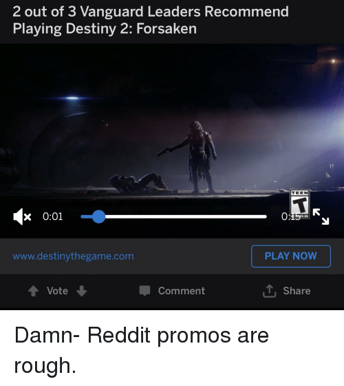 Destiny, Reddit, and Rough: 2 out of 3 Vanguard Leaders Recommend  Playing Destiny 2: Forsaken  TEEN  x 0:01  www.destinythegame.com  PLAY NOW  Comment  T, Share