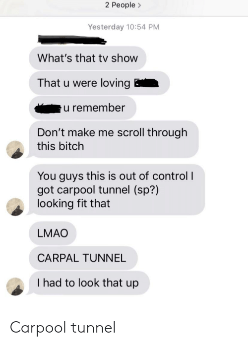 Bitch, Lmao, and Control: 2 People>  Yesterday 10:54 PM  What's that tv show  That u were loving  u remember  Don't make me scroll through  this bitch  You guys this is out of control I  got carpool tunnel (sp?)  looking fit that  LMAO  CARPAL TUNNEL  I had to look that up Carpool tunnel