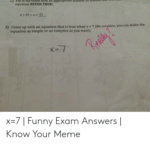 Complex, Funny, and Meme: 2) PIlrin the blank with an appropriate number or sylbor c  equation NEVER TRUE:  x+10 x+11  3) Come up with an equation that is true when x- 7 (Be creative, you can make the  equation as simple or as complex as you want).  x-1 x=7   Funny Exam Answers   Know Your Meme