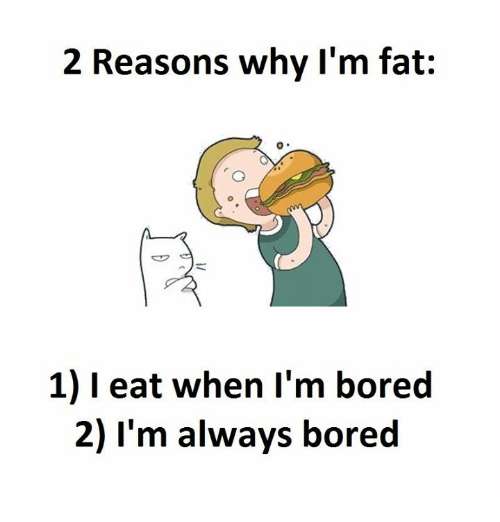 Bored, Fat, and Why: 2 Reasons why I'm fat  1) eat when I'm bored  2) I'm always bored