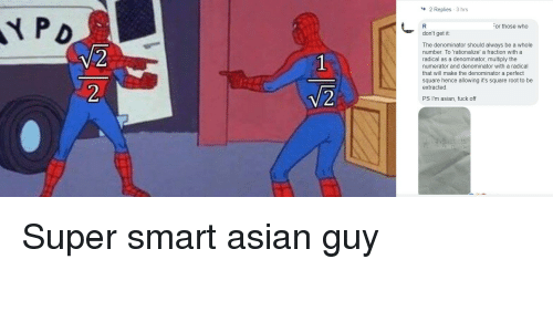 Asian, Fuck, and Square: 2 Replies 3 hrs  PD  or those who  don't get it  The denominator should always be a whole  number. To 'rationalize' a fraction with a  radical as a denominator, multiply the  numerator and denominator with a radical  that will make the denominator a perfect  square hence allowing it's square root to be  extracted.  V 2  PS I'm asian, fuck off