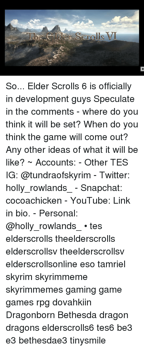 Be Like, Skyrim, and Snapchat: 2  ro So... Elder Scrolls 6 is officially in development guys Speculate in the comments - where do you think it will be set? When do you think the game will come out? Any other ideas of what it will be like? ~ Accounts: - Other TES IG: @tundraofskyrim - Twitter: holly_rowlands_ - Snapchat: cocoachicken - YouTube: Link in bio. - Personal: @holly_rowlands_ • tes elderscrolls theelderscrolls elderscrollsv theelderscrollsv elderscrollsonline eso tamriel skyrim skyrimmeme skyrimmemes gaming game games rpg dovahkiin Dragonborn Bethesda dragon dragons elderscrolls6 tes6 be3 e3 bethesdae3 tinysmile