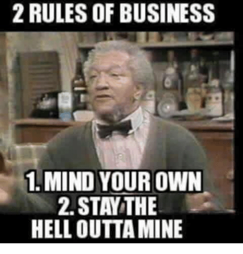 Funny, Business, and Hell: 2 RULES OF BUSINESS  1. MIND YOUR OWN  2. STAY THE  HELL OUTTA MINE