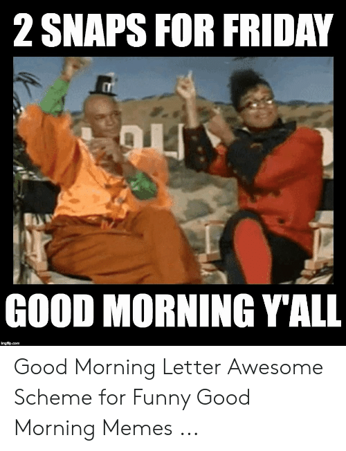 2 Snaps For Friday Good Morning Yall Good Morning Letter Awesome Scheme For Funny Good Morning Memes Friday Meme On Me Me