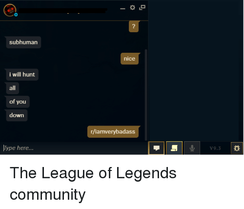 Community, League of Legends, and The League: 2  subhuman  nice  i will hunt  all  of you  down  r/iamverybadass  Type here...  V9.3