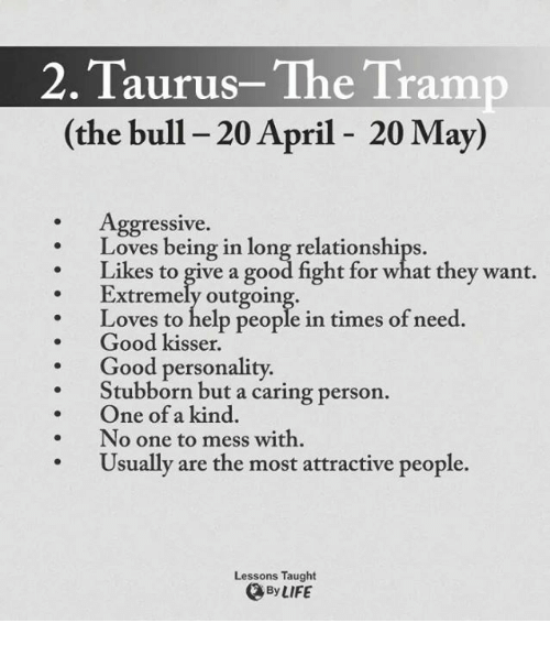 Life, Relationships, and Good: 2. Taurus-The Tramp  (the bull 20 April 20 May)  Aggressive.  Loves being in long relationships.  Likes to give a good fight for what they want.  Extremely outgoing.  Loves to help people in times of need.  Good kisser.  Good personality.  Stubborn but a caring person.  One of a kind.  No one to mess with  Usually are the most attractive people.  Lessons Taught  By LIFE