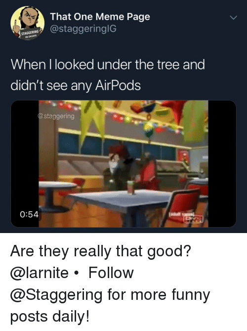 Funny, Meme, and Good: 2  That One Meme Page  @staggeringlG  96-291845  When I looked under the tree and  didn't see any AirPods  @staggering  0:54 Are they really that good? @larnite • ➫➫➫ Follow @Staggering for more funny posts daily!