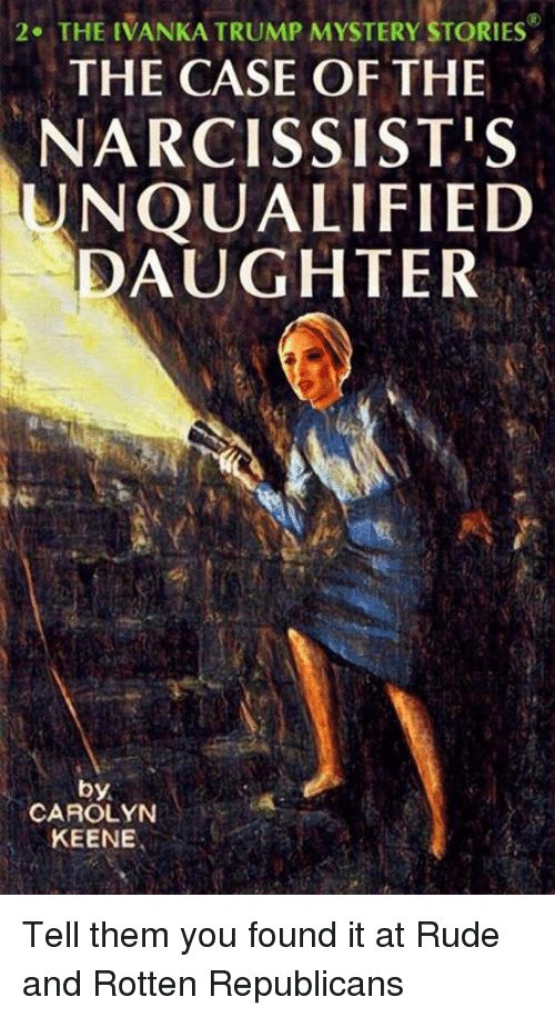 Rude, Ivanka Trump, and Trump: 2. THE IVANKA TRUMP MYSTERY STORIES  THE CASE OF THE  NARCISSISTIS  UNQUALIFIED  DAUGHTER  by.  CAROLYN  KEENE Tell them you found it at Rude and Rotten Republicans