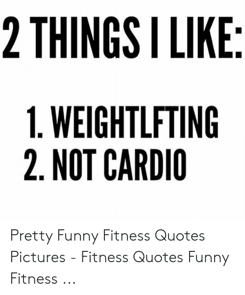 2 THINGS I LIKE 1 WEIGHTLFTING 2 NOT CARDIO Pretty Funny ...