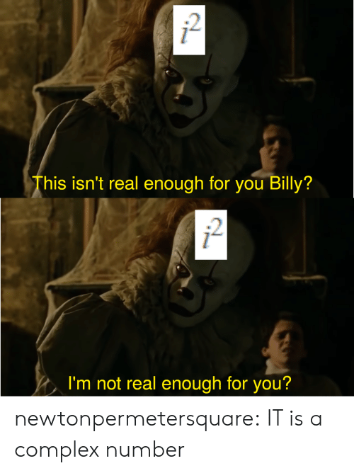 Complex, Tumblr, and Blog: 2  This isn't real enough for you Billy?  2  I'm not real enough for you? newtonpermetersquare:  IT is a complex number
