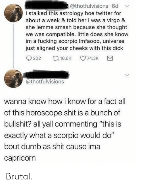 """Dumb, Hoe, and Smashing: 2@thotfulvisions 6d  i stalked this astrology hoe twitter for  about a week & told her i was a virgo &  she lemme smash because she thought  we was compatible. little does she know  im a fucking scorpio Imfaooo, universe  just aligned your cheeks with this dick  t18.6K  74.3K  202  @thotfulvisions  wanna know how i know for a fact  of this horoscope shit is a bunch of  bullshit? all yall commenting """"this is  exactly what a scorpio would do""""  bout dumb as shit cause ima  capricorn Brutal."""