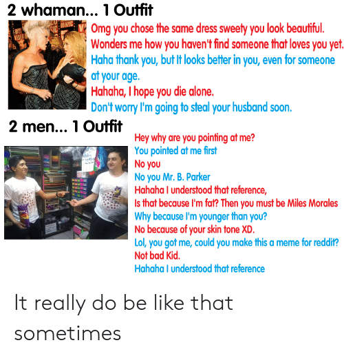 Being Alone, Bad, and Be Like: 2 whaman.., 1 Outfit  Omg you chose the same dress sweety you look beautifu  Wonders me how you haven't find someone that loves you yet  Haha thank you, but It looks better in you, even for someone  at your age.  Hahaha, I hope you die alone.  Don't worry I'm going to steal your husband soon.  2 men..., 1 Outfit  Hey why are you pointing at me?  You pointed at me first  No you  No you Mr. B. Parker  Hahaha I understood that reference,  Is that because I'm fat? Then you must be Miles Morales  Why because I'm younger than you?  No because of your skin tone XD.  Lol, you got me, could you make this a meme for reddit?  Not bad Kid  Hahaha I understood that reference  ritss It really do be like that sometimes