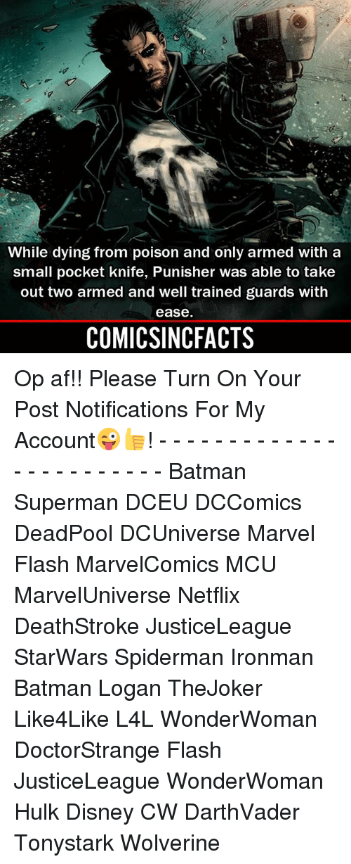 Af, Batman, and Disney: 2  While dying from poison and only armed with a  small pocket knife, Punisher was able to take  out two armed and well trained guards with  ease  COMICSINCFACTS Op af!! Please Turn On Your Post Notifications For My Account😜👍! - - - - - - - - - - - - - - - - - - - - - - - - Batman Superman DCEU DCComics DeadPool DCUniverse Marvel Flash MarvelComics MCU MarvelUniverse Netflix DeathStroke JusticeLeague StarWars Spiderman Ironman Batman Logan TheJoker Like4Like L4L WonderWoman DoctorStrange Flash JusticeLeague WonderWoman Hulk Disney CW DarthVader Tonystark Wolverine