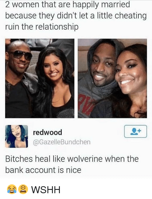 Memes, 🤖, and Account: 2 women that are happily married  because they didn't let a little cheating  ruin the relationship  redwood  Bundchen  Gazelle Bitches heal like Wolverine when the  bank account is nice 😂😩 WSHH