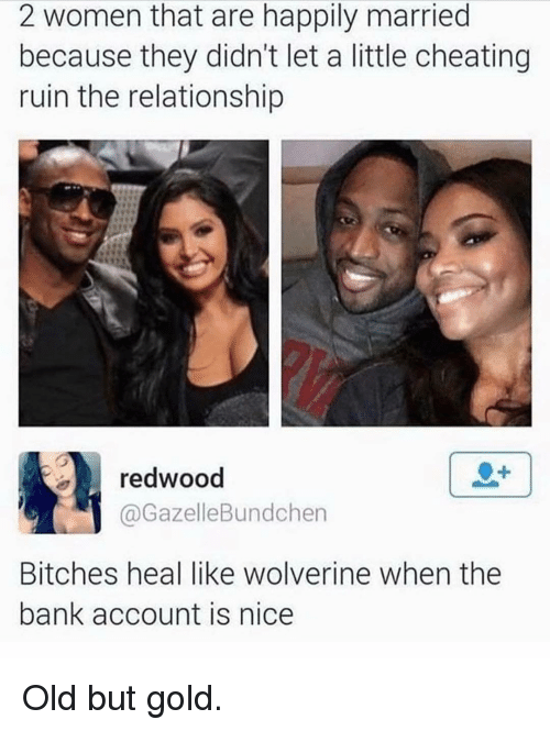 Memes, 🤖, and Gold: 2 women that are happily married  because they didn't let a little cheating  ruin the relationship  redwood  @Gazelle Bundchen  Bitches heal like wolverine when the  bank account is nice Old but gold.