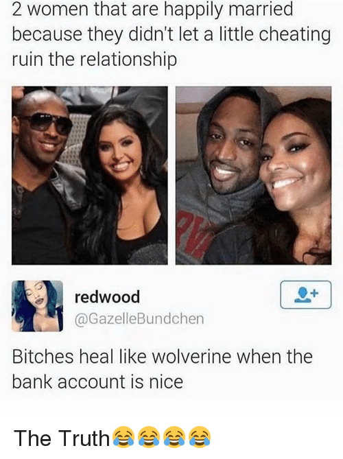 Memes, 🤖, and Account: 2 women that are happily married  because they didn't let a little cheating  ruin the relationship  redwood  Gazelle Bundchen  Bitches heal like wolverine when the  bank account is nice The Truth😂😂😂😂